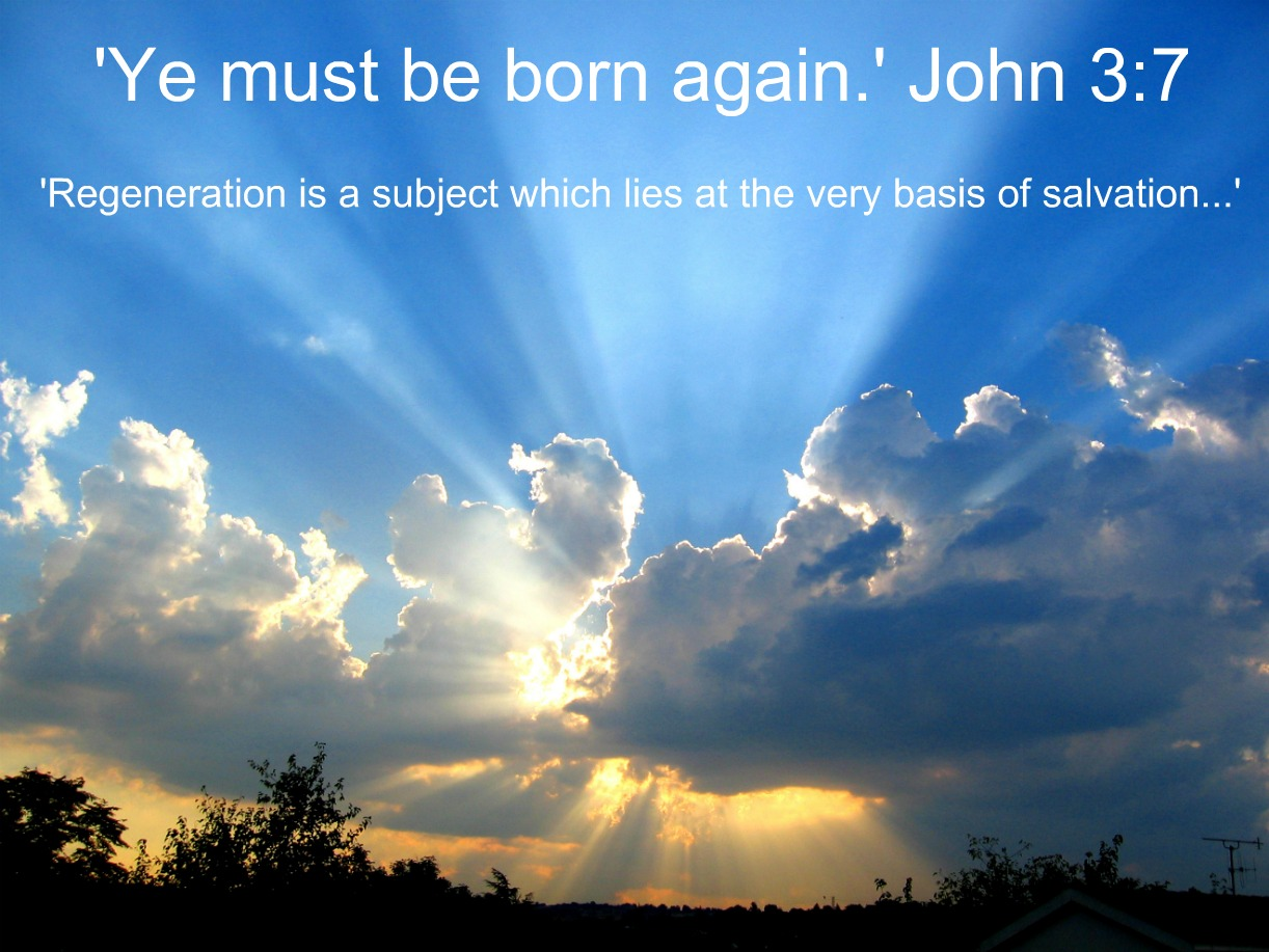 'Ye must be born again.' John 3.7 ~ 'Regeneration is a subject which lies at the very basis of salvation...'